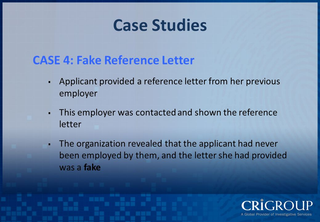 Case Studies CASE 4: Fake Reference Letter  Applicant provided a reference letter from her previous employer  This employer was contacted and shown the reference letter  The organization revealed that the applicant had never been employed by them, and the letter she had provided was a fake