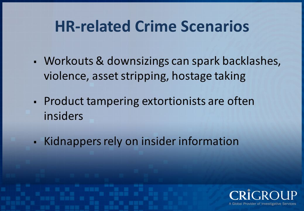 HR-related Crime Scenarios  Workouts & downsizings can spark backlashes, violence, asset stripping, hostage taking  Product tampering extortionists are often insiders  Kidnappers rely on insider information