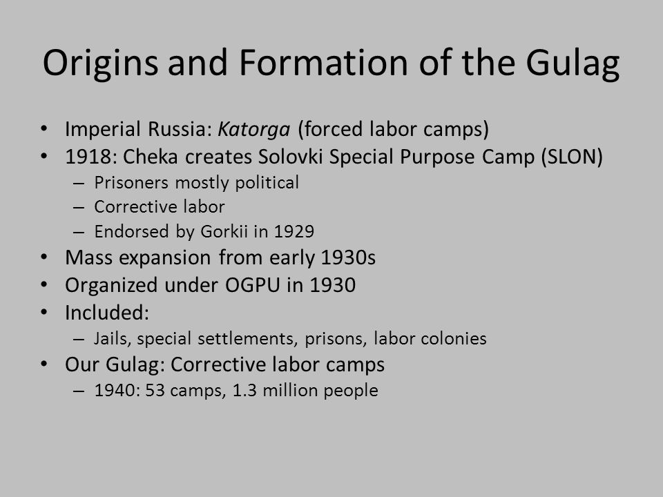 Origins and Formation of the Gulag Imperial Russia: Katorga (forced labor camps) 1918: Cheka creates Solovki Special Purpose Camp (SLON) – Prisoners mostly political – Corrective labor – Endorsed by Gorkii in 1929 Mass expansion from early 1930s Organized under OGPU in 1930 Included: – Jails, special settlements, prisons, labor colonies Our Gulag: Corrective labor camps – 1940: 53 camps, 1.3 million people
