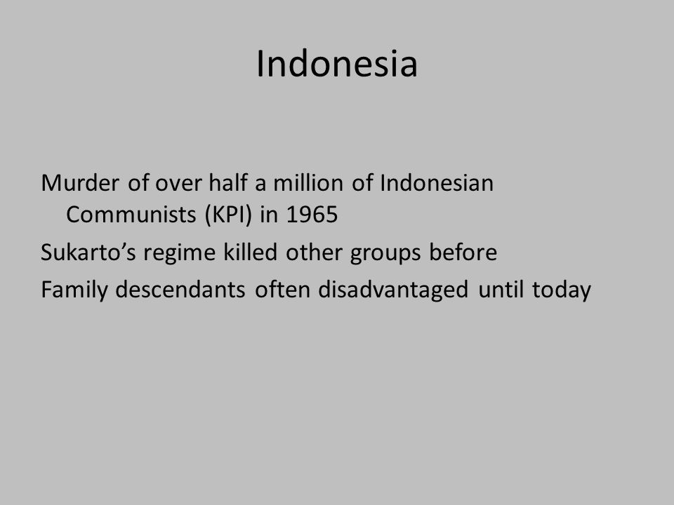 Indonesia Murder of over half a million of Indonesian Communists (KPI) in 1965 Sukarto's regime killed other groups before Family descendants often disadvantaged until today