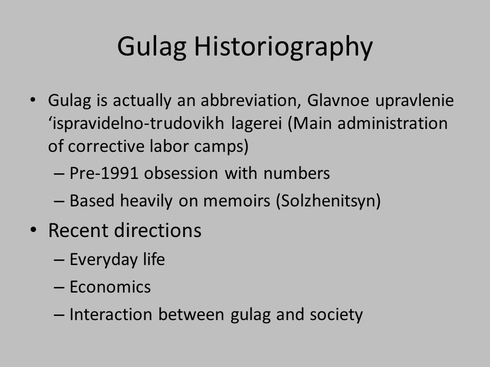 Gulag Historiography Gulag is actually an abbreviation, Glavnoe upravlenie 'ispravidelno-trudovikh lagerei (Main administration of corrective labor camps) – Pre-1991 obsession with numbers – Based heavily on memoirs (Solzhenitsyn) Recent directions – Everyday life – Economics – Interaction between gulag and society