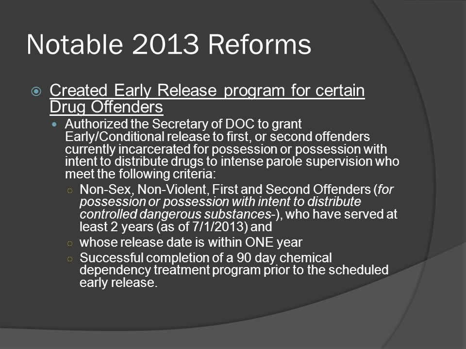 Notable 2013 Reforms  Created Early Release program for certain Drug Offenders Authorized the Secretary of DOC to grant Early/Conditional release to first, or second offenders currently incarcerated for possession or possession with intent to distribute drugs to intense parole supervision who meet the following criteria: ○ Non-Sex, Non-Violent, First and Second Offenders (for possession or possession with intent to distribute controlled dangerous substances-), who have served at least 2 years (as of 7/1/2013) and ○ whose release date is within ONE year ○ Successful completion of a 90 day chemical dependency treatment program prior to the scheduled early release.