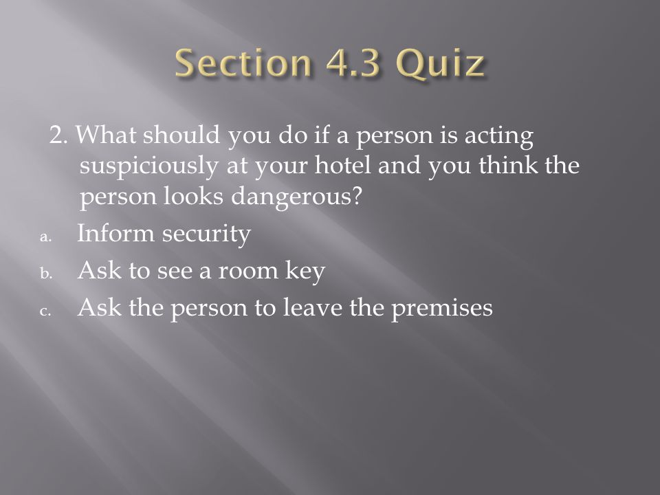 2. What should you do if a person is acting suspiciously at your hotel and you think the person looks dangerous? a. Inform security b. Ask to see a ro