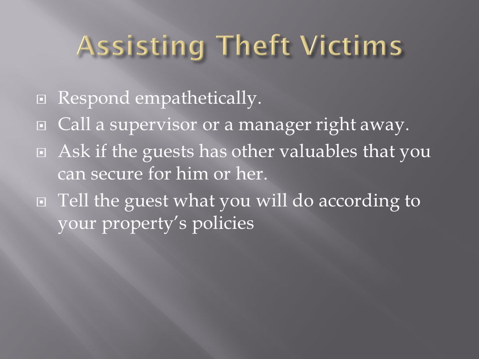  Respond empathetically.  Call a supervisor or a manager right away.  Ask if the guests has other valuables that you can secure for him or her.  T