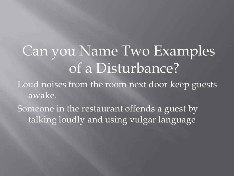 Can you Name Two Examples of a Disturbance? Loud noises from the room next door keep guests awake. Someone in the restaurant offends a guest by talkin