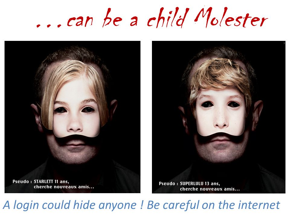 …can be a child Molester A login could hide anyone ! Be careful on the internet
