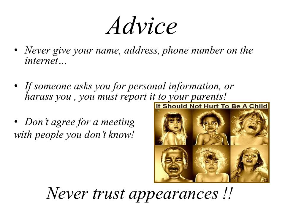 Advice Never give your name, address, phone number on the internet… If someone asks you for personal information, or harass you, you must report it to