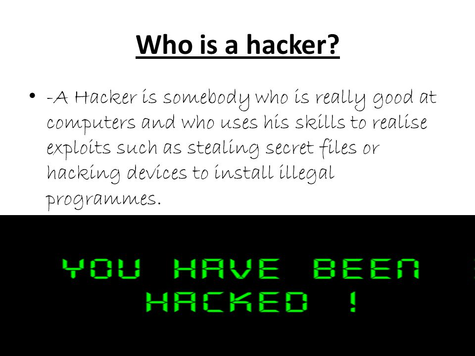 Who is a hacker? -A Hacker is somebody who is really good at computers and who uses his skills to realise exploits such as stealing secret files or ha