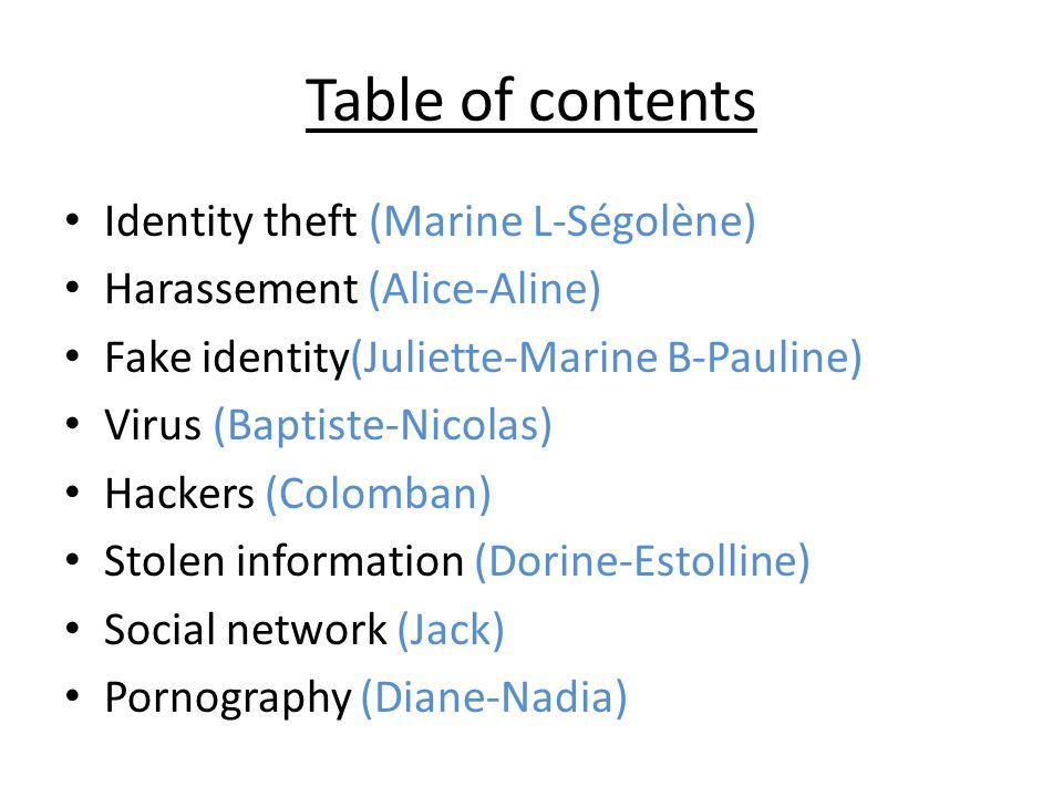 Table of contents Identity theft (Marine L-Ségolène) Harassement (Alice-Aline) Fake identity(Juliette-Marine B-Pauline) Virus (Baptiste-Nicolas) Hacke