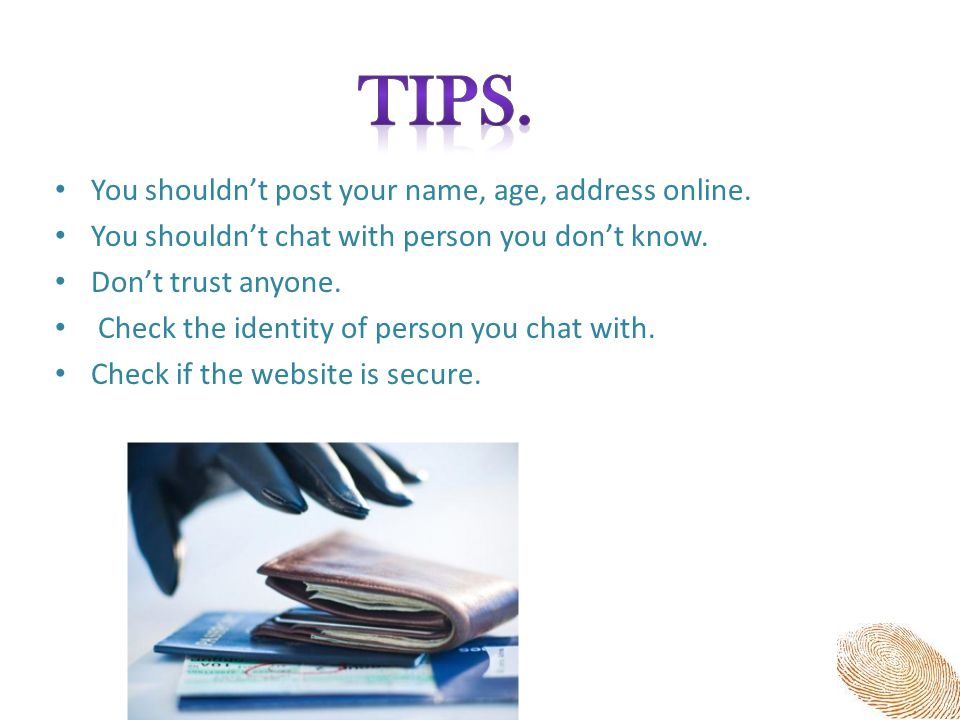 You shouldn't post your name, age, address online. You shouldn't chat with person you don't know. Don't trust anyone. Check the identity of person you