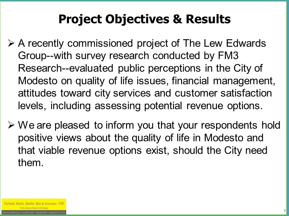 1 Project Objectives & Results  A recently commissioned project of The Lew Edwards Group--with survey research conducted by FM3 Research--evaluated public perceptions in the City of Modesto on quality of life issues, financial management, attitudes toward city services and customer satisfaction levels, including assessing potential revenue options.
