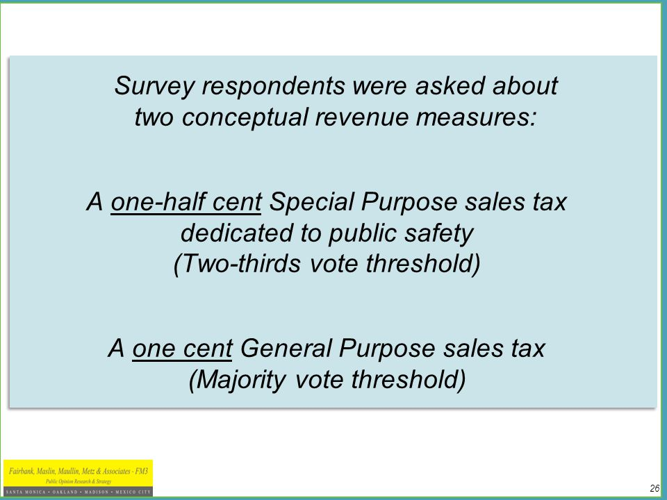 26 Survey respondents were asked about two conceptual revenue measures: A one-half cent Special Purpose sales tax dedicated to public safety (Two-thirds vote threshold) A one cent General Purpose sales tax (Majority vote threshold) Survey respondents were asked about two conceptual revenue measures: A one-half cent Special Purpose sales tax dedicated to public safety (Two-thirds vote threshold) A one cent General Purpose sales tax (Majority vote threshold)