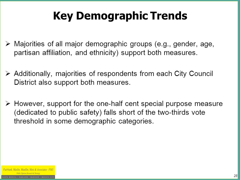 28 Key Demographic Trends  Majorities of all major demographic groups (e.g., gender, age, partisan affiliation, and ethnicity) support both measures.