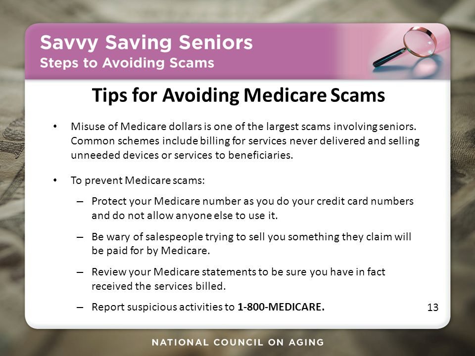 Tips for Avoiding Medicare Scams Misuse of Medicare dollars is one of the largest scams involving seniors.