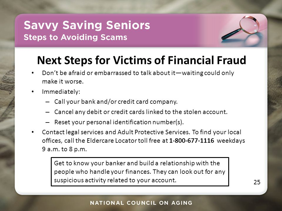 Next Steps for Victims of Financial Fraud Don't be afraid or embarrassed to talk about it—waiting could only make it worse.