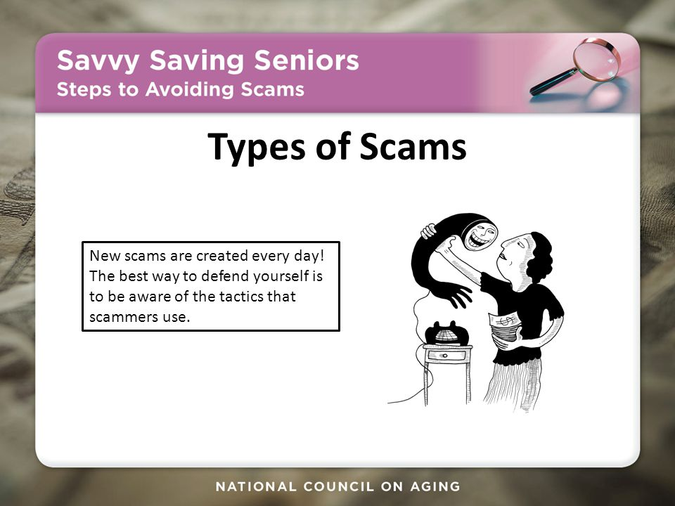 Types of Scams New scams are created every day.