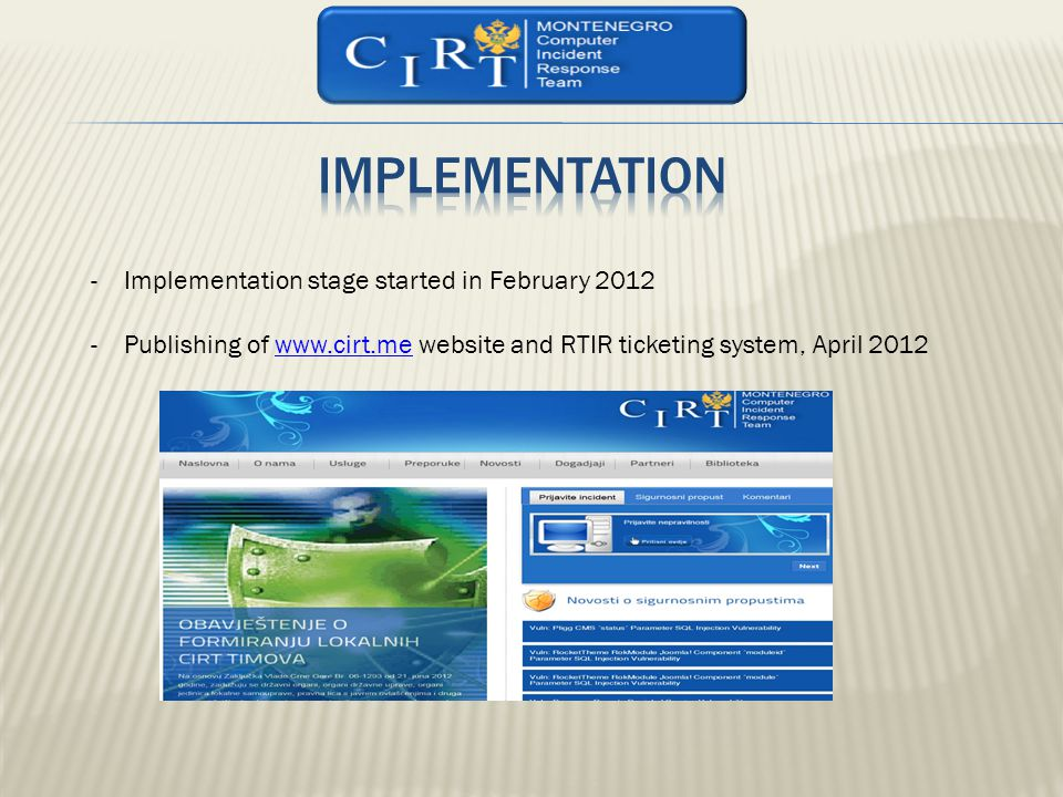 -Implementation stage started in February 2012 -Publishing of www.cirt.me website and RTIR ticketing system, April 2012www.cirt.me