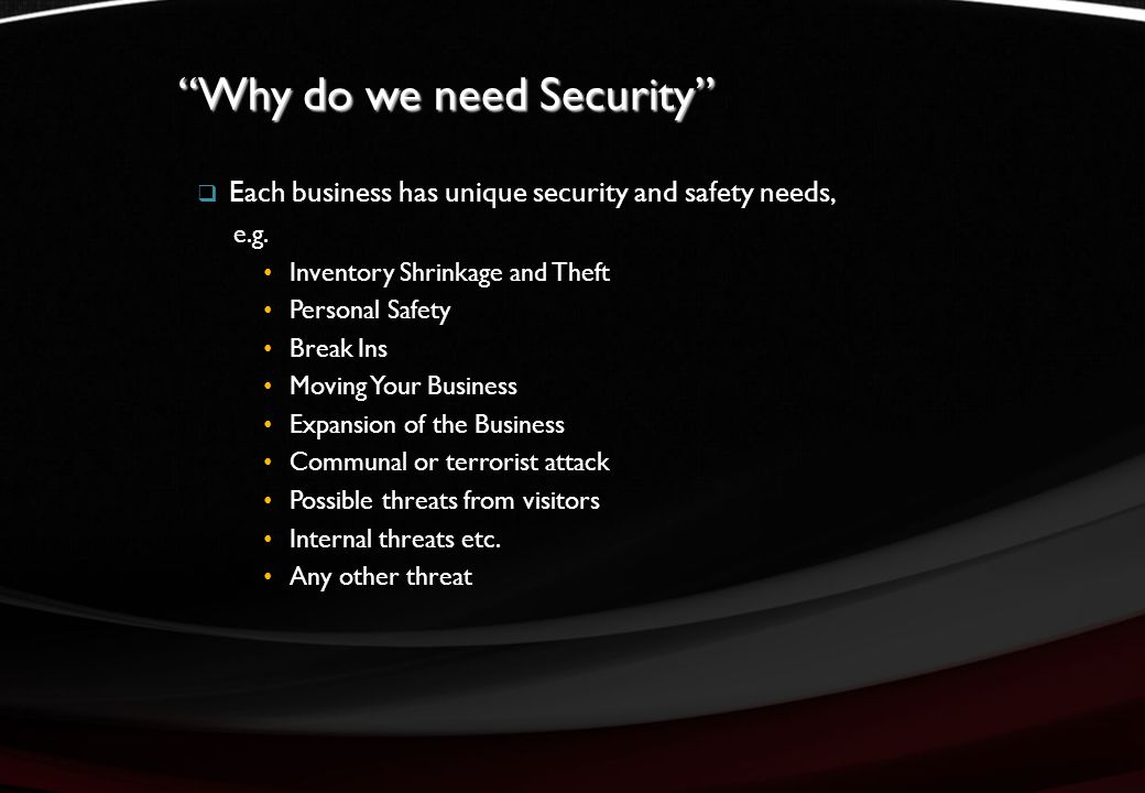 Why do we need Security  Each business has unique security and safety needs, e.g.