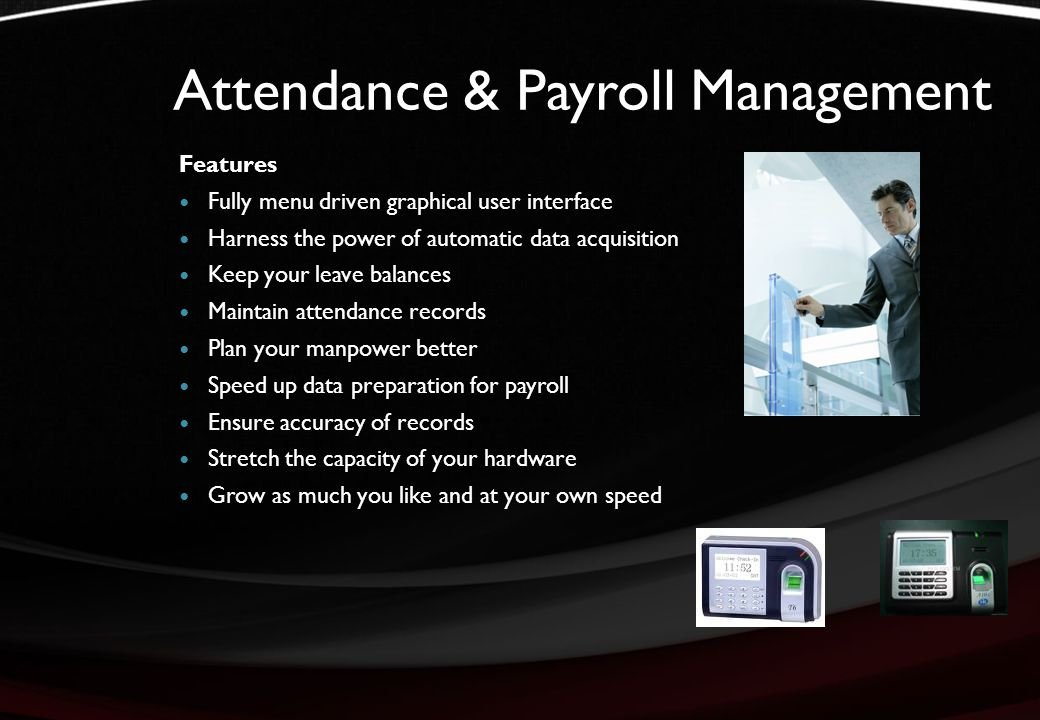 Attendance & Payroll Management Features Fully menu driven graphical user interface Harness the power of automatic data acquisition Keep your leave balances Maintain attendance records Plan your manpower better Speed up data preparation for payroll Ensure accuracy of records Stretch the capacity of your hardware Grow as much you like and at your own speed