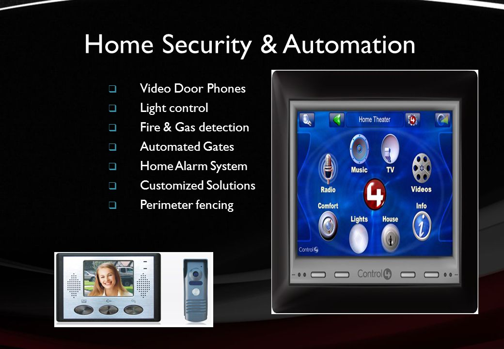 Home Security & Automation  Video Door Phones  Light control  Fire & Gas detection  Automated Gates  Home Alarm System  Customized Solutions  Perimeter fencing