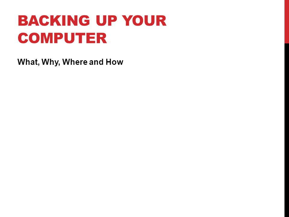 BACKING UP YOUR COMPUTER What, Why, Where and How