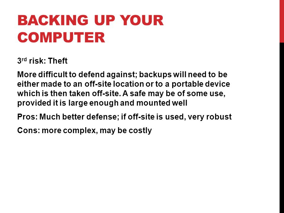 3 rd risk: Theft More difficult to defend against; backups will need to be either made to an off-site location or to a portable device which is then taken off-site.