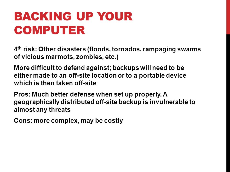 4 th risk: Other disasters (floods, tornados, rampaging swarms of vicious marmots, zombies, etc.) More difficult to defend against; backups will need to be either made to an off-site location or to a portable device which is then taken off-site Pros: Much better defense when set up properly.