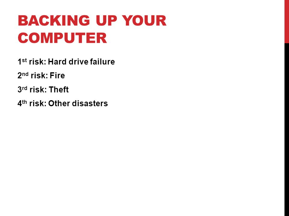BACKING UP YOUR COMPUTER 1 st risk: Hard drive failure 2 nd risk: Fire 3 rd risk: Theft 4 th risk: Other disasters