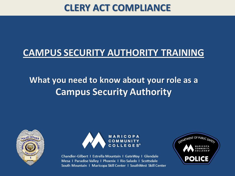CLERY ACT COMPLIANCE CAMPUS SECURITY AUTHORITY TRAINING What you need to know about your role as a Campus Security Authority Chandler-Gilbert I Estrella Mountain I GateWay I Glendale Mesa I Paradise Valley I Phoenix I Rio Salado I Scottsdale South Mountain I Maricopa Skill Center I SouthWest Skill Center