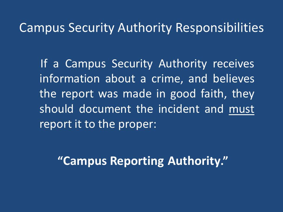Campus Security Authority Responsibilities If a Campus Security Authority receives information about a crime, and believes the report was made in good faith, they should document the incident and must report it to the proper: Campus Reporting Authority.