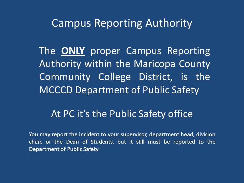 Campus Reporting Authority The ONLY proper Campus Reporting Authority within the Maricopa County Community College District, is the MCCCD Department of Public Safety You may report the incident to your supervisor, department head, division chair, or the Dean of Students, but it still must be reported to the Department of Public Safety At PC it's the Public Safety office