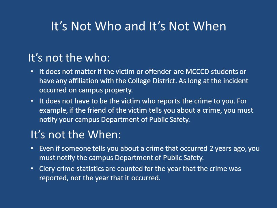 It's Not Who and It's Not When It's not the who: It does not matter if the victim or offender are MCCCD students or have any affiliation with the College District.