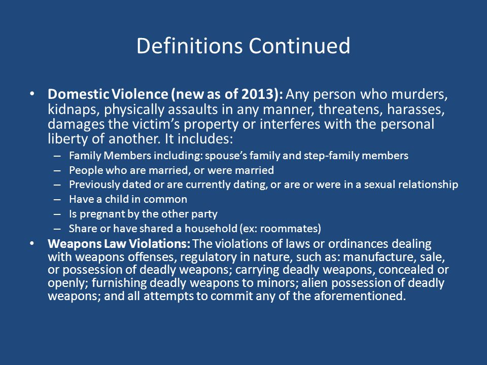 Definitions Continued Domestic Violence (new as of 2013): Any person who murders, kidnaps, physically assaults in any manner, threatens, harasses, damages the victim's property or interferes with the personal liberty of another.