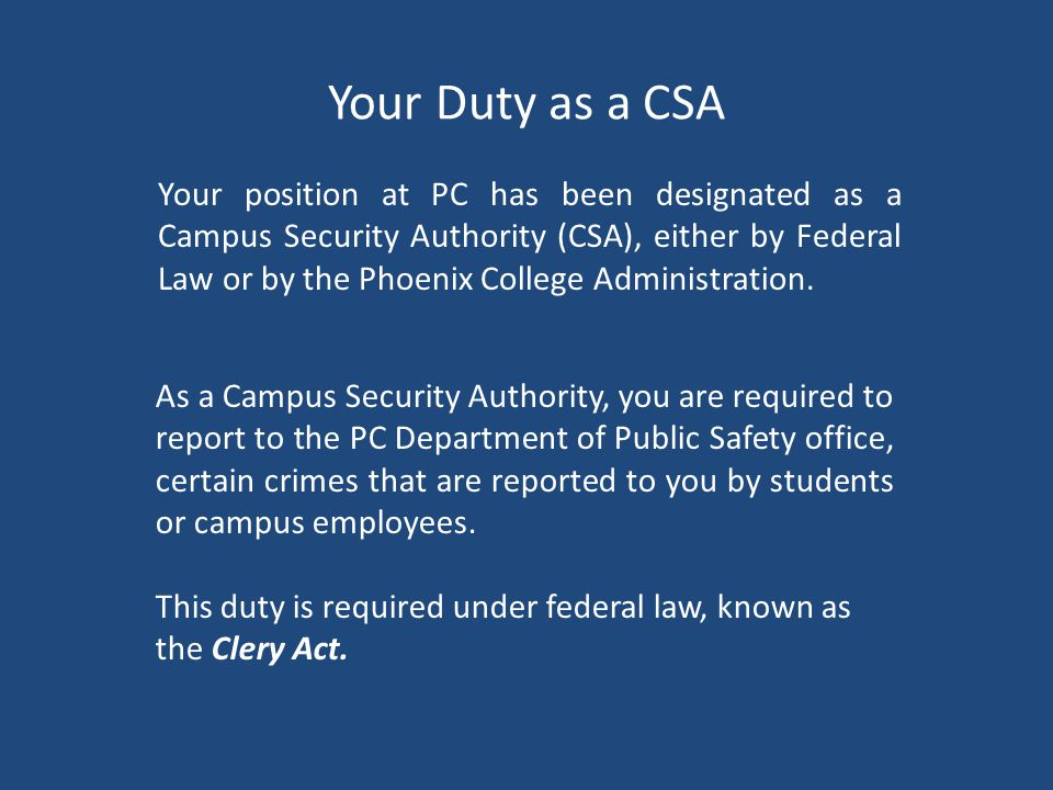 Your Duty as a CSA As a Campus Security Authority, you are required to report to the PC Department of Public Safety office, certain crimes that are reported to you by students or campus employees.