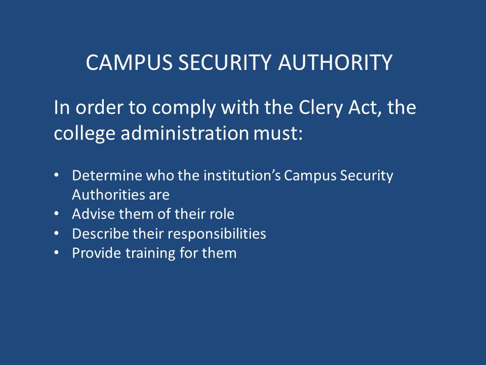 CAMPUS SECURITY AUTHORITY In order to comply with the Clery Act, the college administration must: Determine who the institution's Campus Security Authorities are Advise them of their role Describe their responsibilities Provide training for them