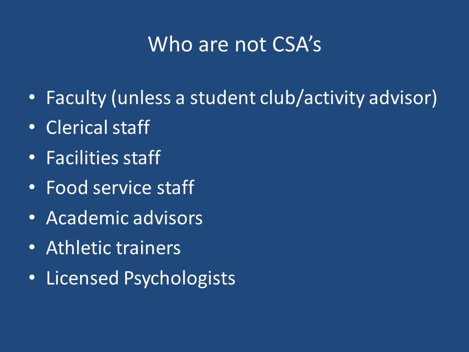 Who are not CSA's Faculty (unless a student club/activity advisor) Clerical staff Facilities staff Food service staff Academic advisors Athletic trainers Licensed Psychologists