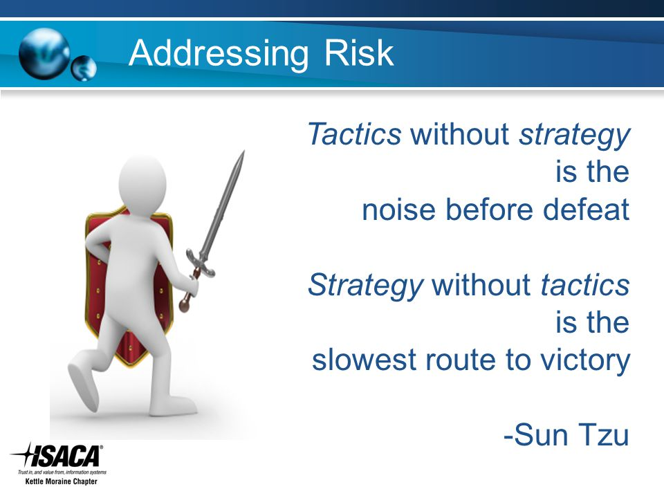 Addressing Risk Tactics without strategy is the noise before defeat Strategy without tactics is the slowest route to victory -Sun Tzu