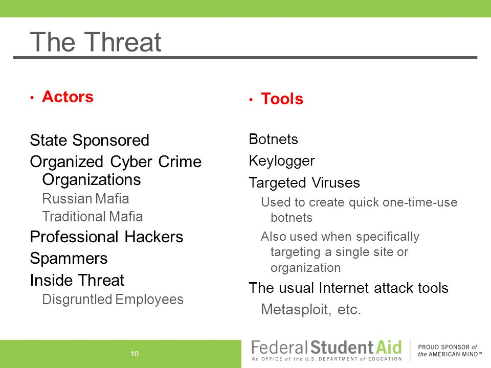 The Threat Actors State Sponsored Organized Cyber Crime Organizations Russian Mafia Traditional Mafia Professional Hackers Spammers Inside Threat Disgruntled Employees Tools Botnets Keylogger Targeted Viruses Used to create quick one-time-use botnets Also used when specifically targeting a single site or organization The usual Internet attack tools Metasploit, etc.