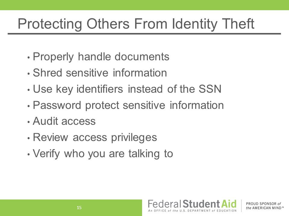 Protecting Others From Identity Theft Properly handle documents Shred sensitive information Use key identifiers instead of the SSN Password protect sensitive information Audit access Review access privileges Verify who you are talking to 15