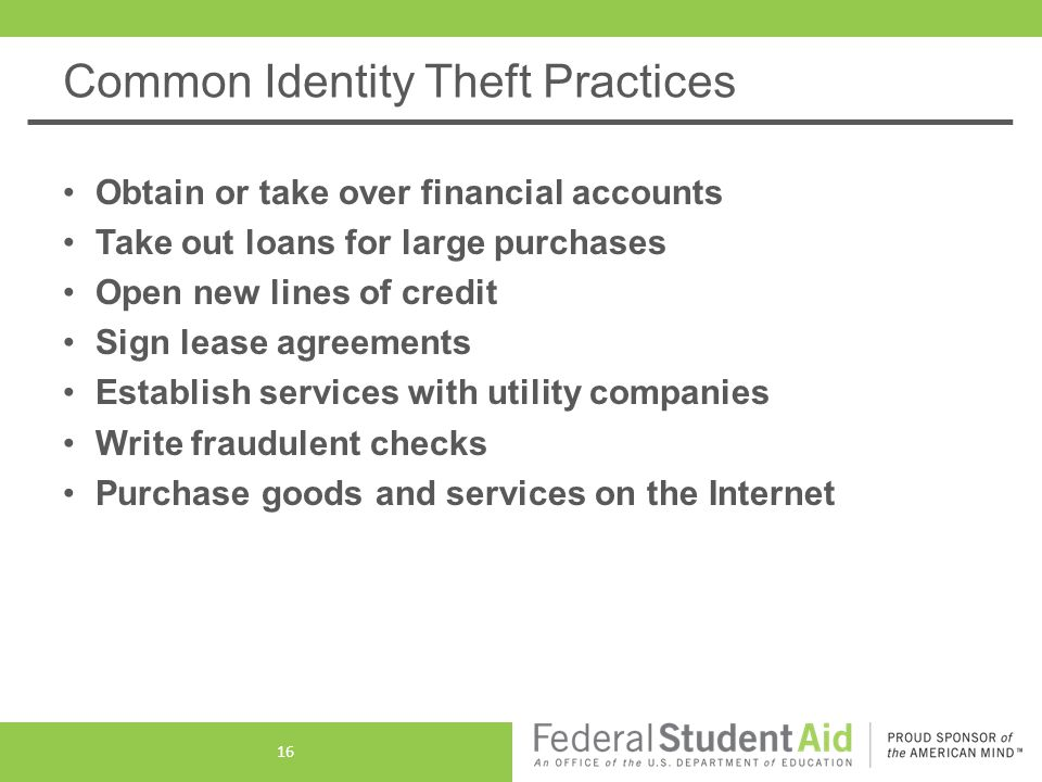 Common Identity Theft Practices Obtain or take over financial accounts Take out loans for large purchases Open new lines of credit Sign lease agreements Establish services with utility companies Write fraudulent checks Purchase goods and services on the Internet 16