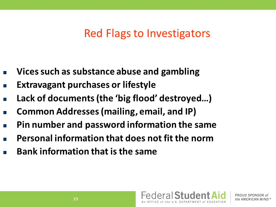 Red Flags to Investigators Vices such as substance abuse and gambling Extravagant purchases or lifestyle Lack of documents (the 'big flood' destroyed…) Common Addresses (mailing, email, and IP) Pin number and password information the same Personal information that does not fit the norm Bank information that is the same 19
