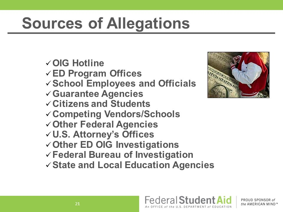 Sources of Allegations OIG Hotline ED Program Offices School Employees and Officials Guarantee Agencies Citizens and Students Competing Vendors/Schools Other Federal Agencies U.S.