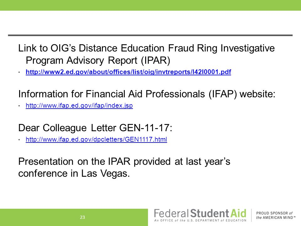 Link to OIG's Distance Education Fraud Ring Investigative Program Advisory Report (IPAR) http://www2.ed.gov/about/offices/list/oig/invtreports/l42l0001.pdf Information for Financial Aid Professionals (IFAP) website: http://www.ifap.ed.gov/ifap/index.jsp Dear Colleague Letter GEN-11-17: http://www.ifap.ed.gov/dpcletters/GEN1117.html Presentation on the IPAR provided at last year's conference in Las Vegas.