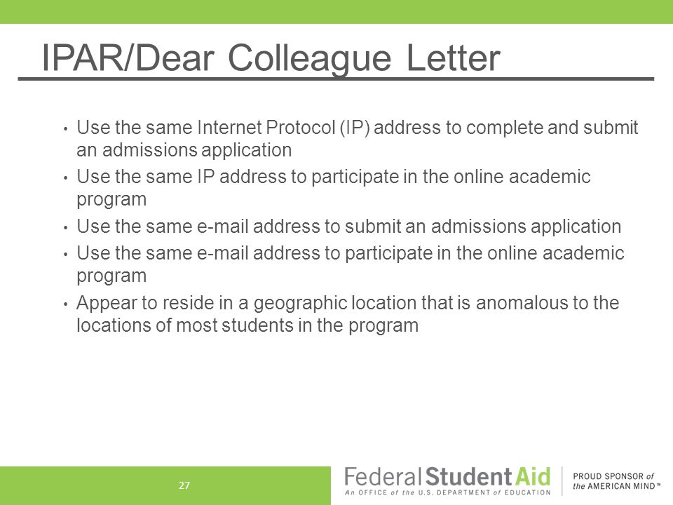 IPAR/Dear Colleague Letter Use the same Internet Protocol (IP) address to complete and submit an admissions application Use the same IP address to participate in the online academic program Use the same e-mail address to submit an admissions application Use the same e-mail address to participate in the online academic program Appear to reside in a geographic location that is anomalous to the locations of most students in the program 27