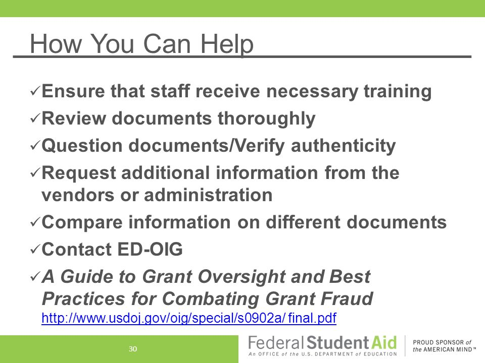 How You Can Help Ensure that staff receive necessary training Review documents thoroughly Question documents/Verify authenticity Request additional information from the vendors or administration Compare information on different documents Contact ED-OIG A Guide to Grant Oversight and Best Practices for Combating Grant Fraud http://www.usdoj.gov/oig/special/s0902a/ final.pdf http://www.usdoj.gov/oig/special/s0902a/ final.pdf 30