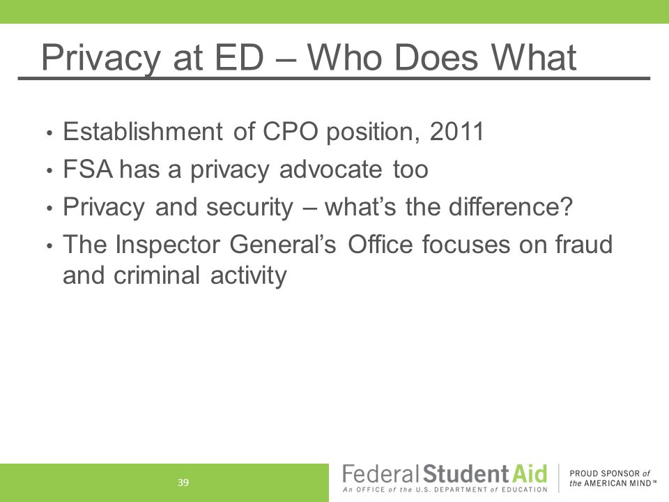 Privacy at ED – Who Does What Establishment of CPO position, 2011 FSA has a privacy advocate too Privacy and security – what's the difference.