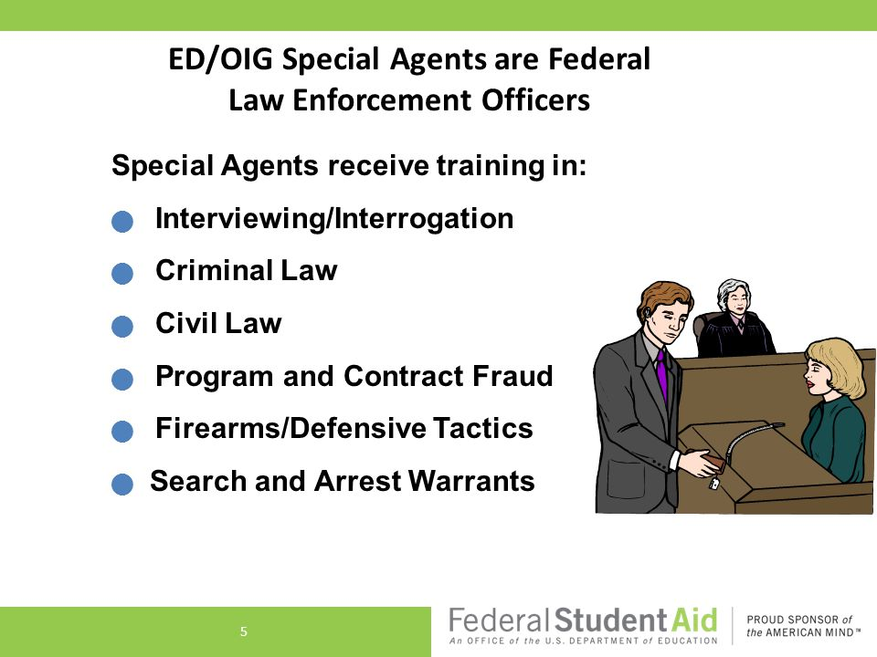 ED/OIG Special Agents are Federal Law Enforcement Officers Special Agents receive training in: Interviewing/Interrogation Criminal Law Civil Law Program and Contract Fraud Firearms/Defensive Tactics Search and Arrest Warrants 5