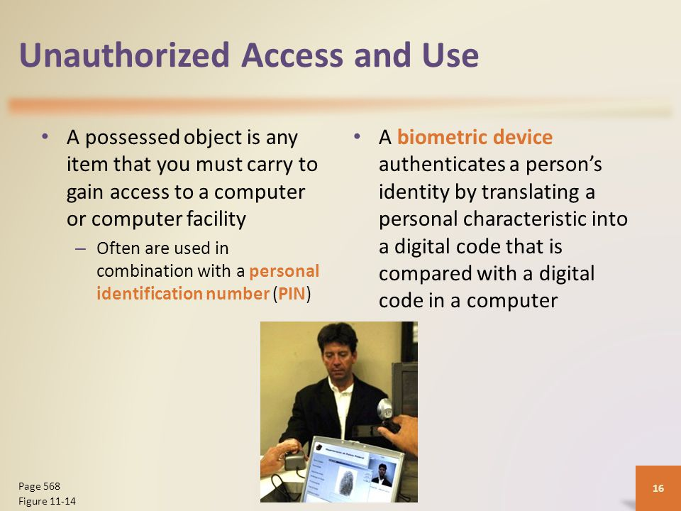 Unauthorized Access and Use A possessed object is any item that you must carry to gain access to a computer or computer facility – Often are used in combination with a personal identification number (PIN) A biometric device authenticates a person's identity by translating a personal characteristic into a digital code that is compared with a digital code in a computer 16 Page 568 Figure 11-14