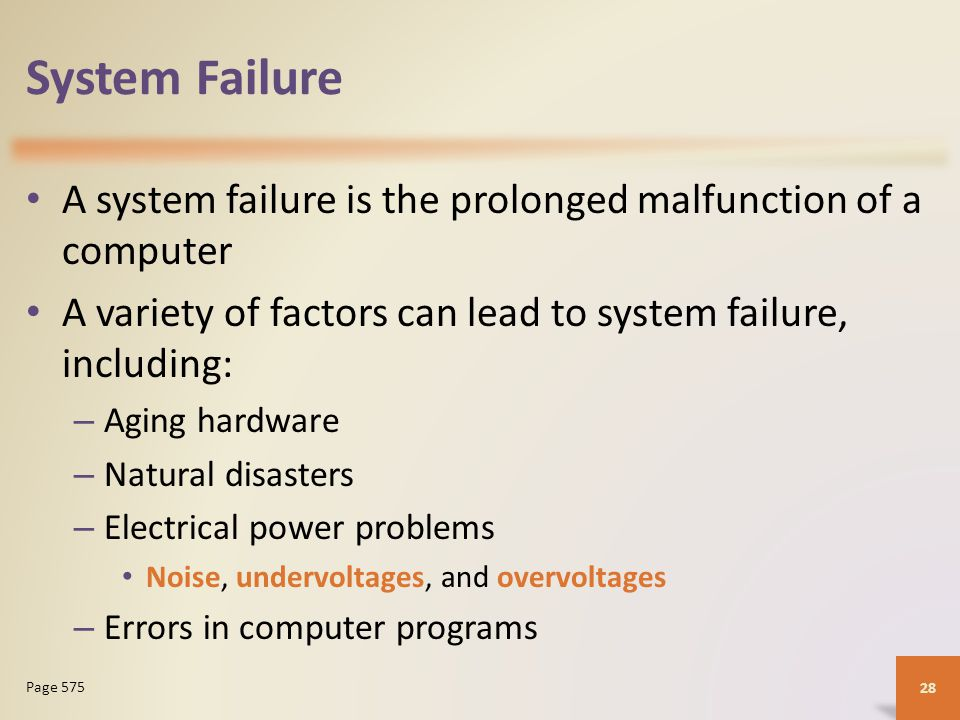 System Failure A system failure is the prolonged malfunction of a computer A variety of factors can lead to system failure, including: – Aging hardware – Natural disasters – Electrical power problems Noise, undervoltages, and overvoltages – Errors in computer programs 28 Page 575