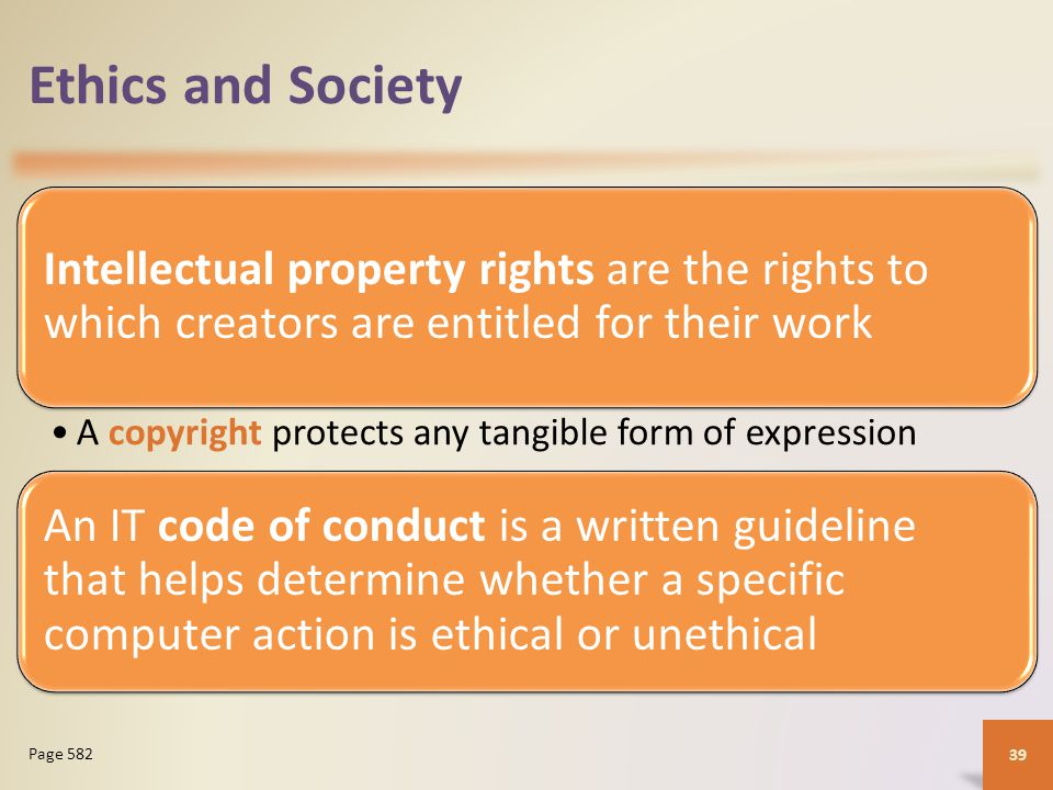 Ethics and Society Intellectual property rights are the rights to which creators are entitled for their work A copyright protects any tangible form of expression An IT code of conduct is a written guideline that helps determine whether a specific computer action is ethical or unethical 39 Page 582
